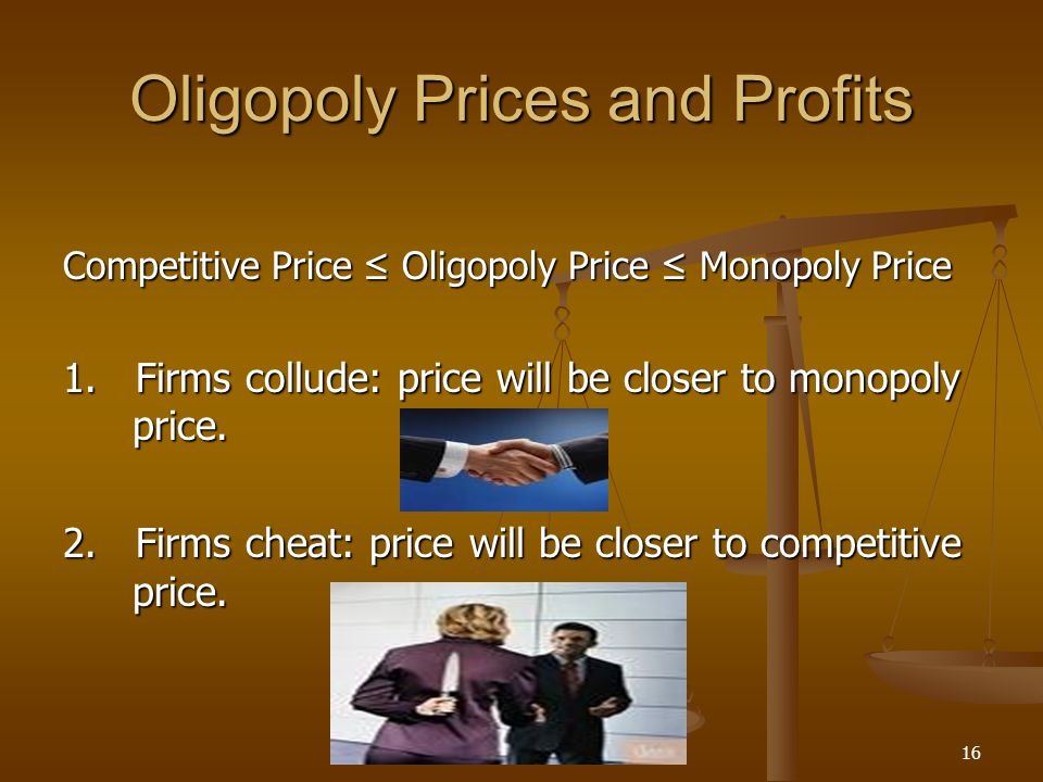 16 Oligopoly Prices and Profits Competitive Price ≤ Oligopoly Price ≤ Monopoly Price 1. Firms collude: price will be closer to monopoly price. 2. Firm