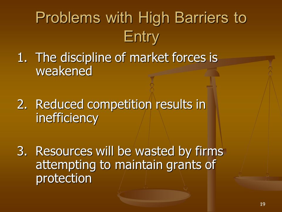19 Problems with High Barriers to Entry 1. The discipline of market forces is weakened 2. Reduced competition results in inefficiency 3. Resources wil