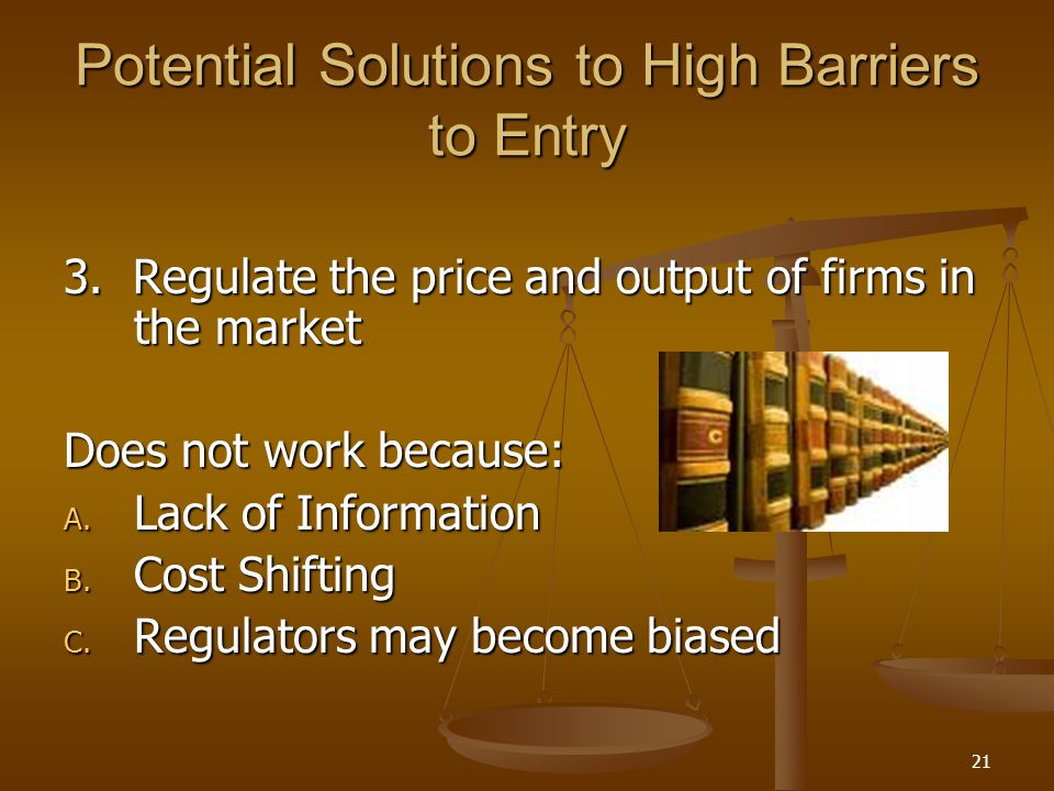 21 Potential Solutions to High Barriers to Entry 3. Regulate the price and output of firms in the market Does not work because: A. Lack of Information