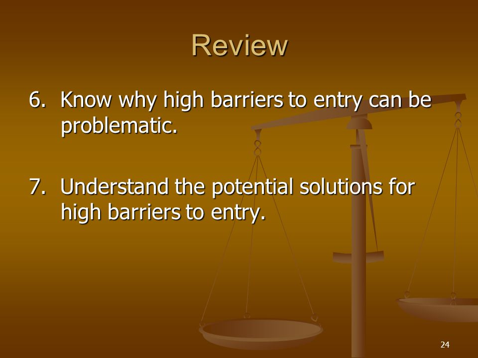 24 Review 6. Know why high barriers to entry can be problematic. 7. Understand the potential solutions for high barriers to entry.