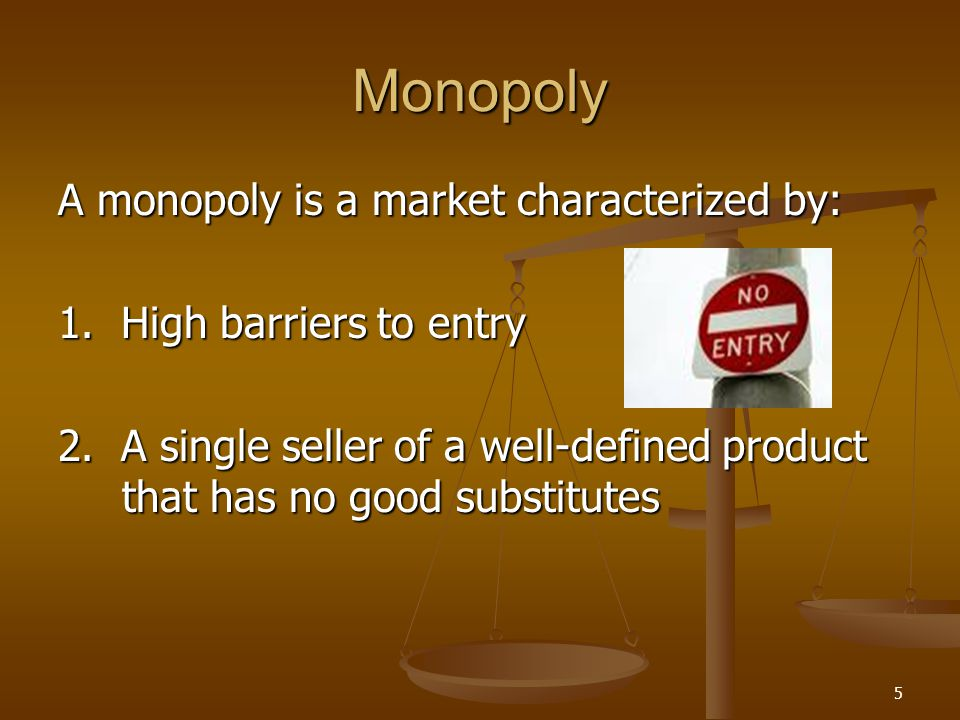5 Monopoly A monopoly is a market characterized by: 1. High barriers to entry 2. A single seller of a well-defined product that has no good substitute