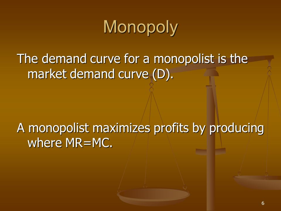 6 Monopoly The demand curve for a monopolist is the market demand curve (D). A monopolist maximizes profits by producing where MR=MC.