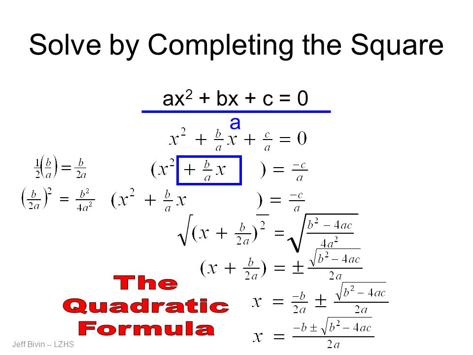 Solve by Completing the Square ax 2 + bx + c = 0 a Jeff Bivin -- LZHS