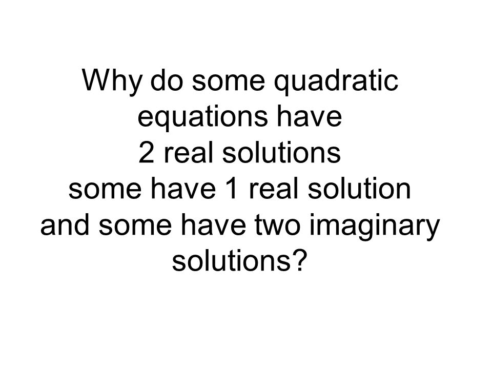 Why do some quadratic equations have 2 real solutions some have 1 real solution and some have two imaginary solutions?