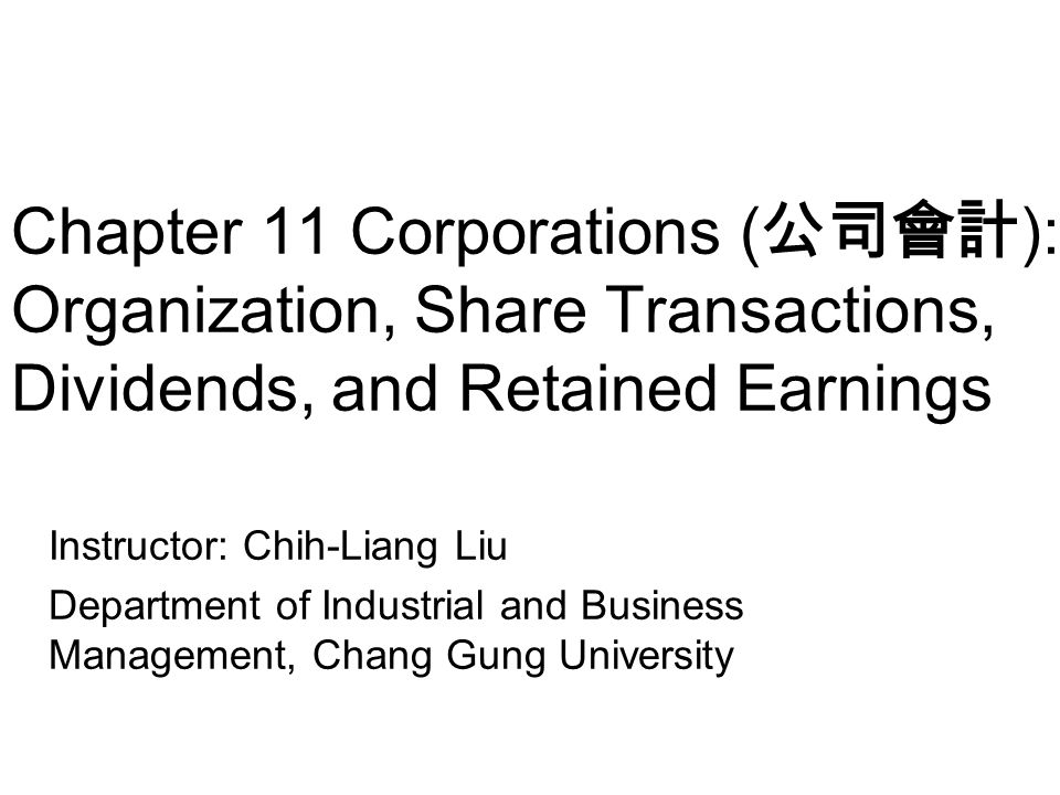 Chapter 11 Corporations ( 公司會計 ): Organization, Share Transactions, Dividends, and Retained Earnings Instructor: Chih-Liang Liu Department of Industri