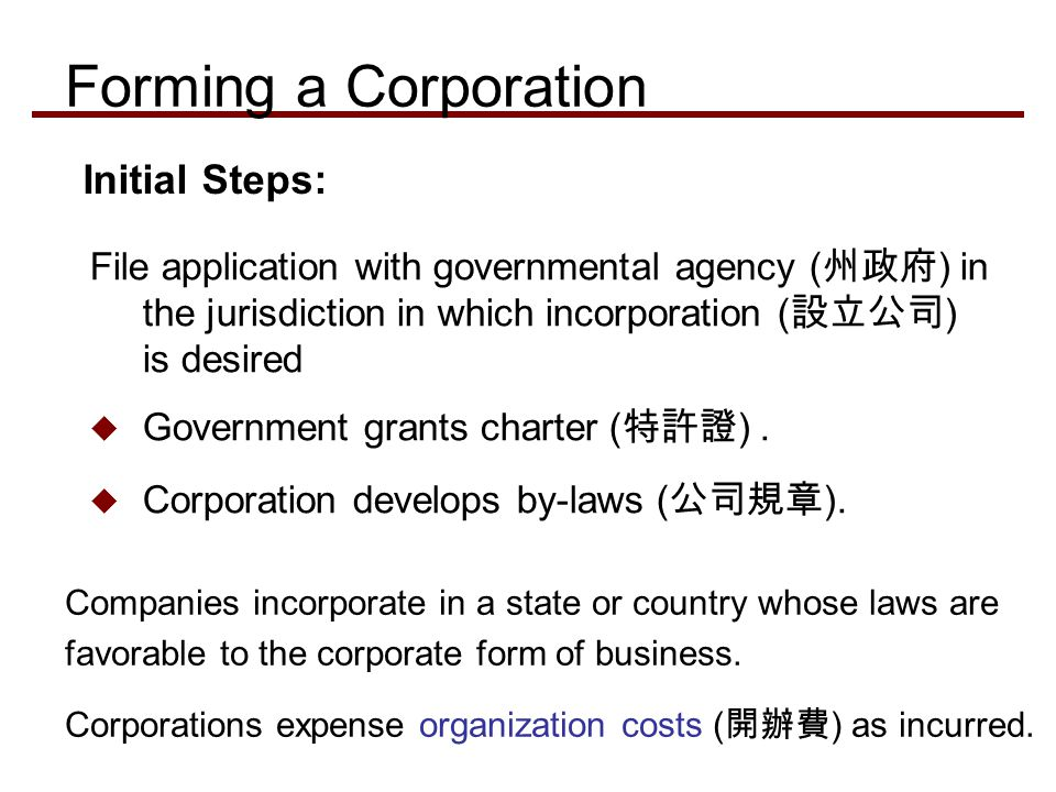 File application with governmental agency ( 州政府 ) in the jurisdiction in which incorporation ( 設立公司 ) is desired  Government grants charter ( 特許證 ).