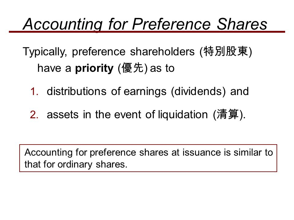 Typically, preference shareholders ( 特別股東 ) have a priority ( 優先 ) as to 1. distributions of earnings (dividends) and 2. assets in the event of liquid