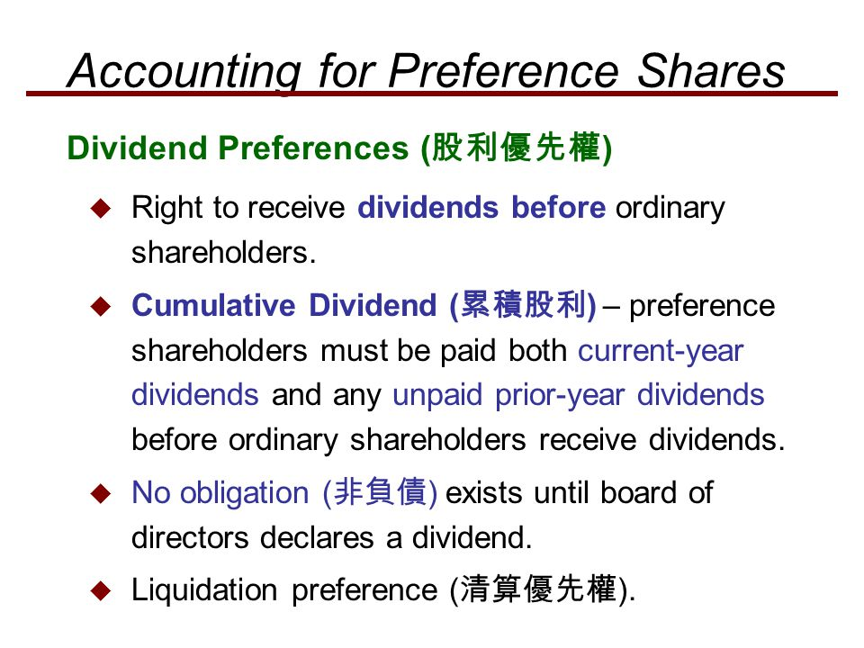  Right to receive dividends before ordinary shareholders.  Cumulative Dividend ( 累積股利 ) – preference shareholders must be paid both current-year div