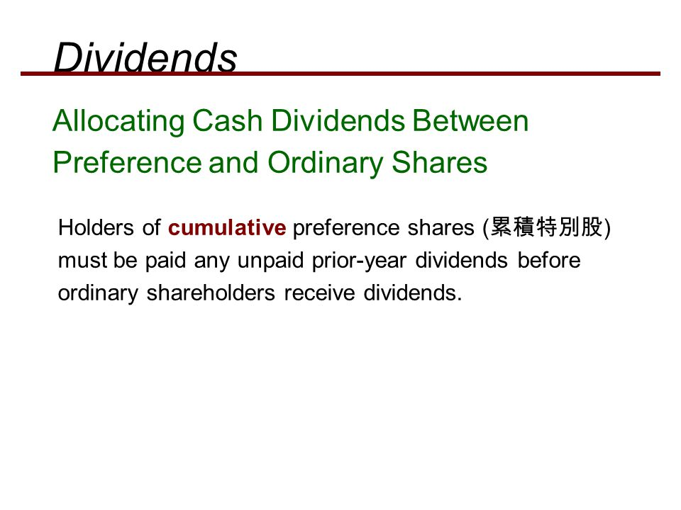 Allocating Cash Dividends Between Preference and Ordinary Shares Holders of cumulative preference shares ( 累積特別股 ) must be paid any unpaid prior-year