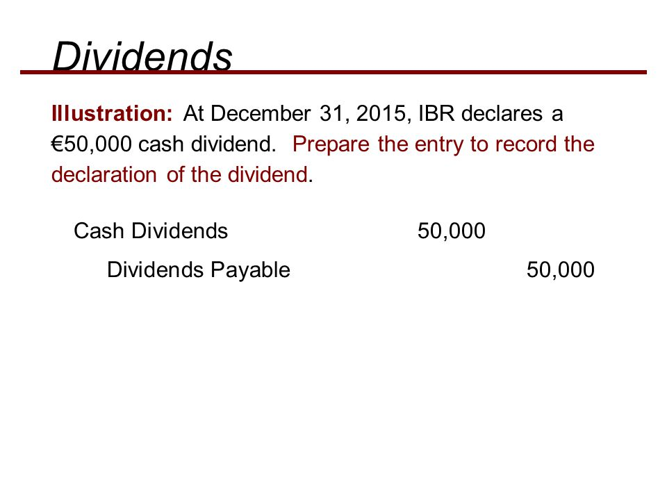 Cash Dividends 50,000 Dividends Payable 50,000 Illustration: At December 31, 2015, IBR declares a €50,000 cash dividend. Prepare the entry to record t