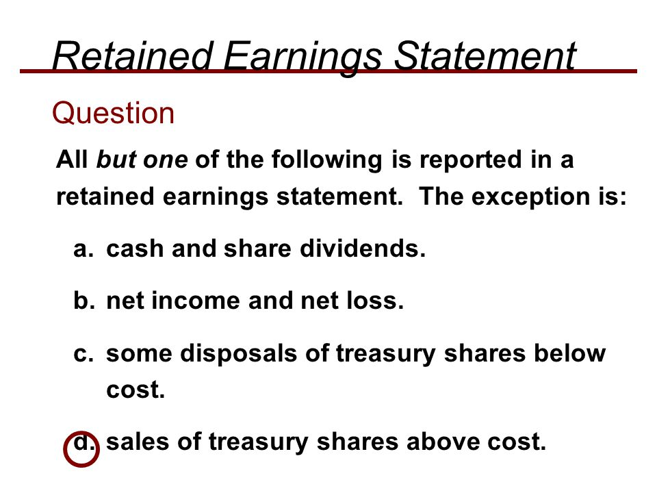 All but one of the following is reported in a retained earnings statement. The exception is: a.cash and share dividends. b.net income and net loss. c.