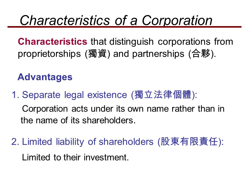 Advantages 2. Limited liability of shareholders ( 股東有限責任 ): Limited to their investment. Characteristics that distinguish corporations from proprietor