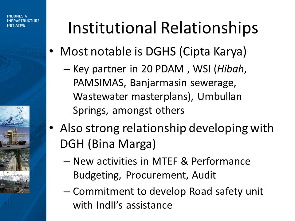 Institutional Relationships Most notable is DGHS (Cipta Karya) – Key partner in 20 PDAM, WSI (Hibah, PAMSIMAS, Banjarmasin sewerage, Wastewater masterplans), Umbullan Springs, amongst others Also strong relationship developing with DGH (Bina Marga) – New activities in MTEF & Performance Budgeting, Procurement, Audit – Commitment to develop Road safety unit with IndII's assistance