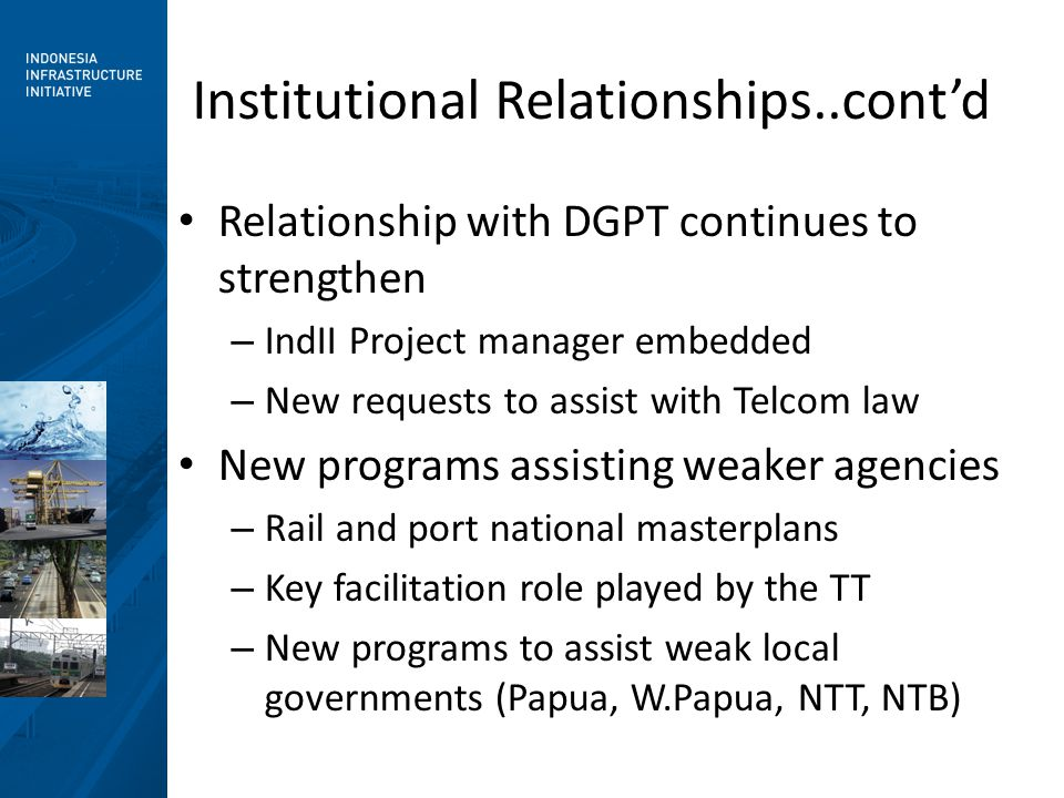 Institutional Relationships..cont'd Relationship with DGPT continues to strengthen – IndII Project manager embedded – New requests to assist with Telcom law New programs assisting weaker agencies – Rail and port national masterplans – Key facilitation role played by the TT – New programs to assist weak local governments (Papua, W.Papua, NTT, NTB)