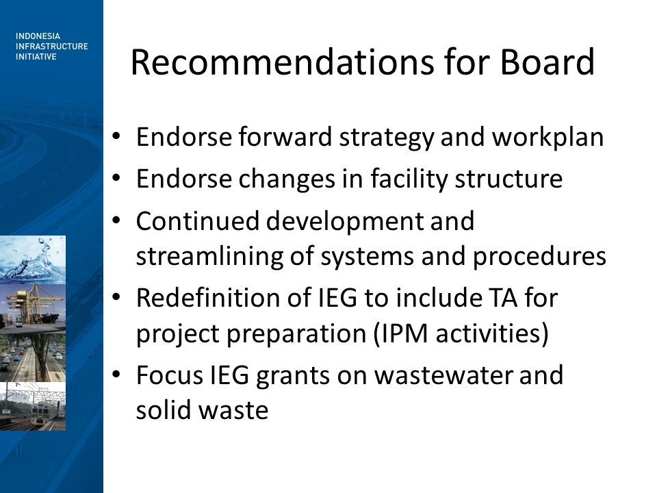 Recommendations for Board Endorse forward strategy and workplan Endorse changes in facility structure Continued development and streamlining of systems and procedures Redefinition of IEG to include TA for project preparation (IPM activities) Focus IEG grants on wastewater and solid waste