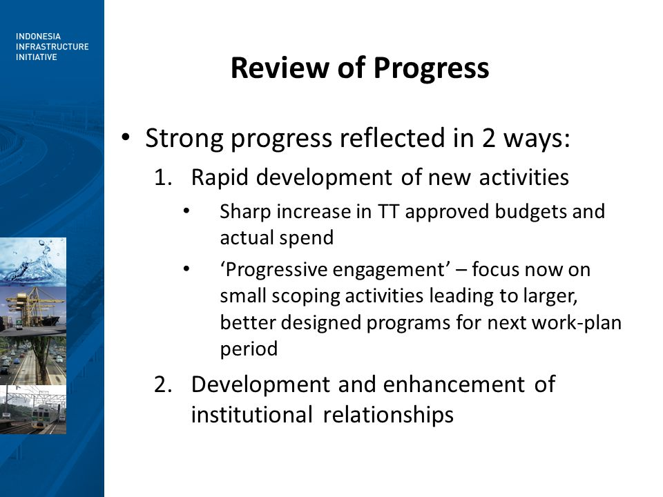Review of Progress Strong progress reflected in 2 ways: 1.Rapid development of new activities Sharp increase in TT approved budgets and actual spend 'Progressive engagement' – focus now on small scoping activities leading to larger, better designed programs for next work-plan period 2.Development and enhancement of institutional relationships