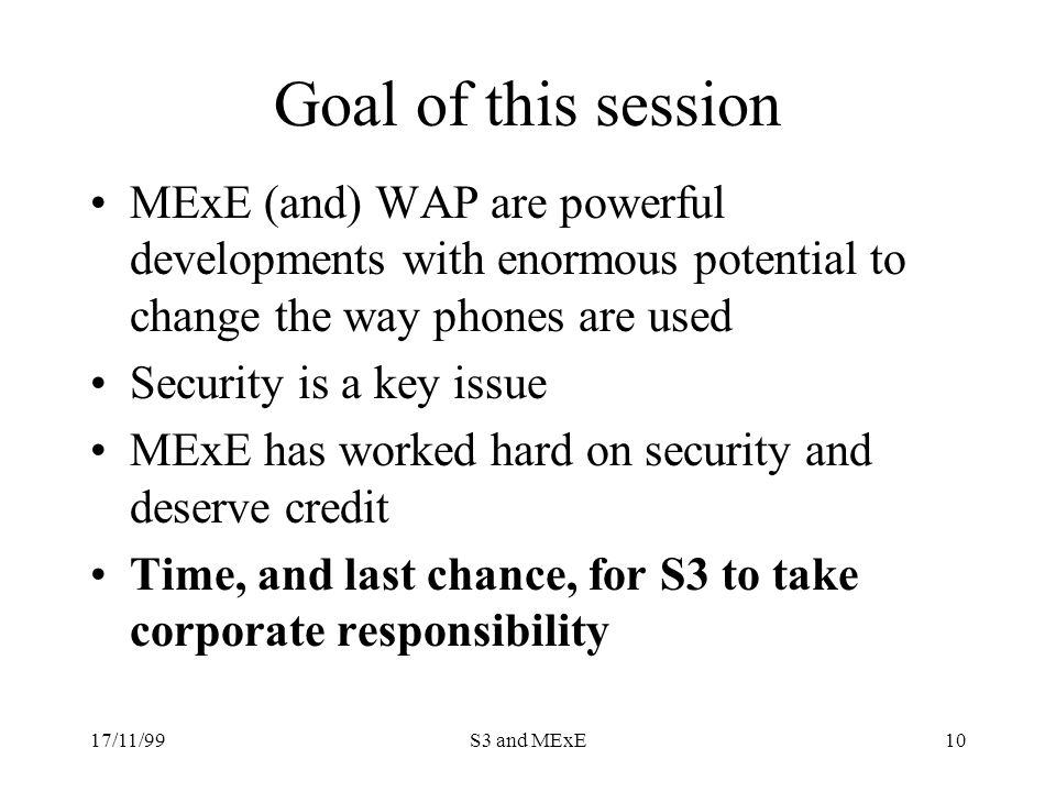17/11/99S3 and MExE10 Goal of this session MExE (and) WAP are powerful developments with enormous potential to change the way phones are used Security is a key issue MExE has worked hard on security and deserve credit Time, and last chance, for S3 to take corporate responsibility