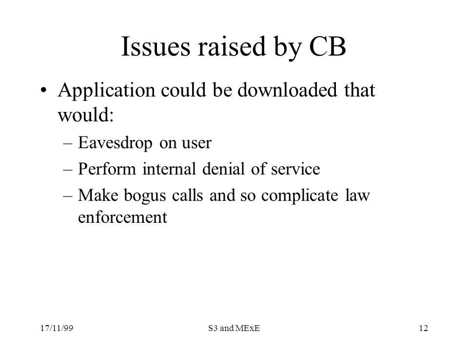 17/11/99S3 and MExE12 Issues raised by CB Application could be downloaded that would: –Eavesdrop on user –Perform internal denial of service –Make bogus calls and so complicate law enforcement