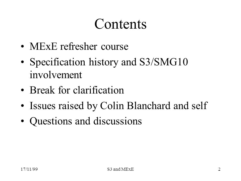 17/11/99S3 and MExE2 Contents MExE refresher course Specification history and S3/SMG10 involvement Break for clarification Issues raised by Colin Blanchard and self Questions and discussions