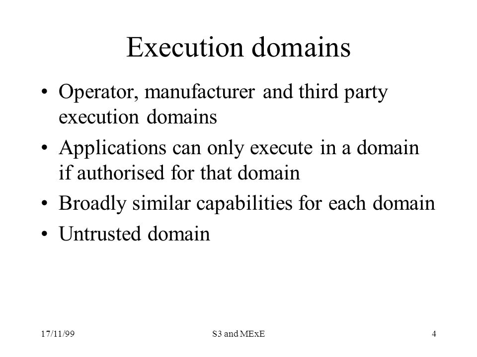 17/11/99S3 and MExE4 Execution domains Operator, manufacturer and third party execution domains Applications can only execute in a domain if authorised for that domain Broadly similar capabilities for each domain Untrusted domain