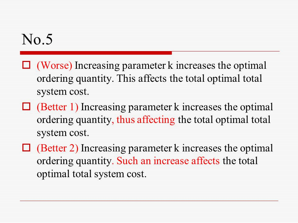 No.5  (Worse) Increasing parameter k increases the optimal ordering quantity.