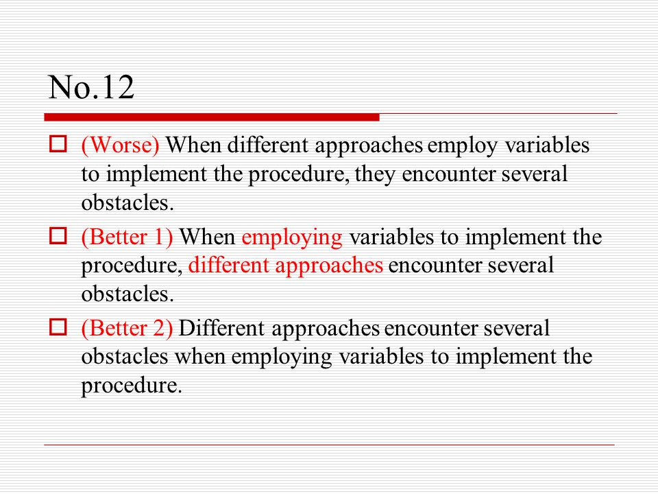 No.12  (Worse) When different approaches employ variables to implement the procedure, they encounter several obstacles.