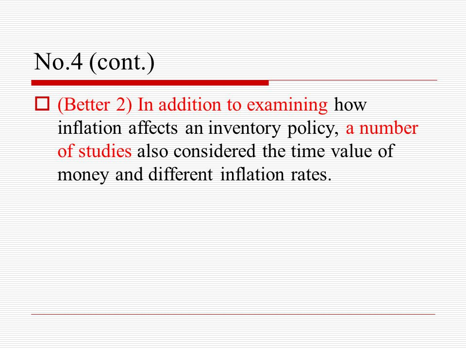 No.4 (cont.)  (Better 2) In addition to examining how inflation affects an inventory policy, a number of studies also considered the time value of money and different inflation rates.