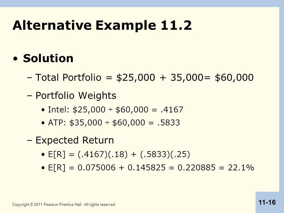 Copyright © 2011 Pearson Prentice Hall. All rights reserved. 11-16 Alternative Example 11.2 Solution –Total Portfolio = $25,000 + 35,000= $60,000 –Por