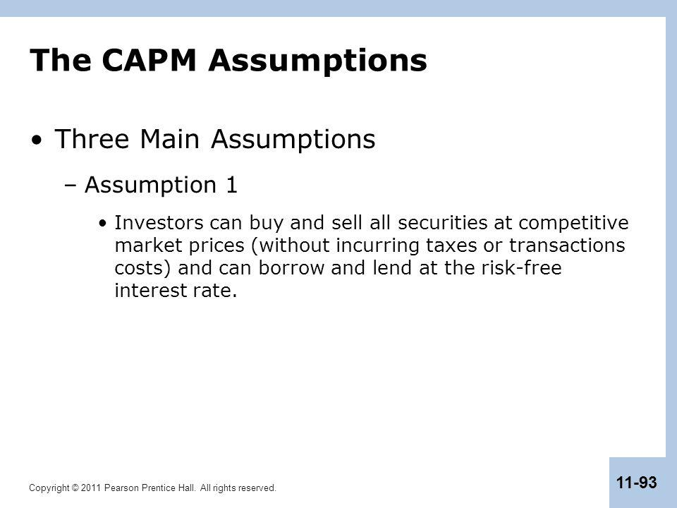 Copyright © 2011 Pearson Prentice Hall. All rights reserved. 11-93 The CAPM Assumptions Three Main Assumptions –Assumption 1 Investors can buy and sel
