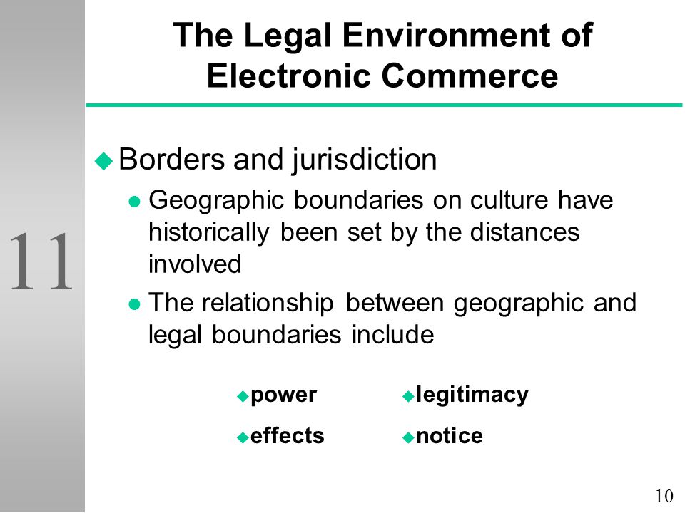 10 11 The Legal Environment of Electronic Commerce u Borders and jurisdiction l Geographic boundaries on culture have historically been set by the distances involved l The relationship between geographic and legal boundaries include u power u effects u legitimacy u notice