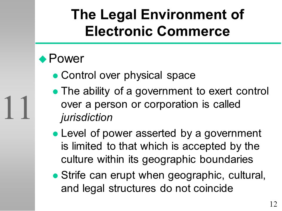12 11 The Legal Environment of Electronic Commerce u Power l Control over physical space l The ability of a government to exert control over a person