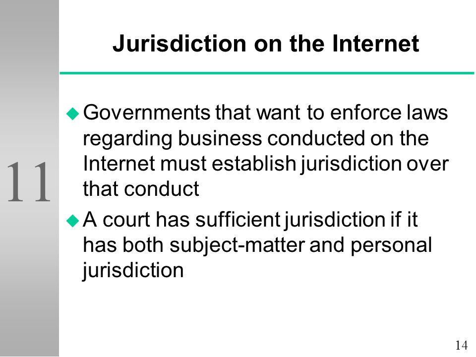 14 11 Jurisdiction on the Internet u Governments that want to enforce laws regarding business conducted on the Internet must establish jurisdiction over that conduct u A court has sufficient jurisdiction if it has both subject-matter and personal jurisdiction