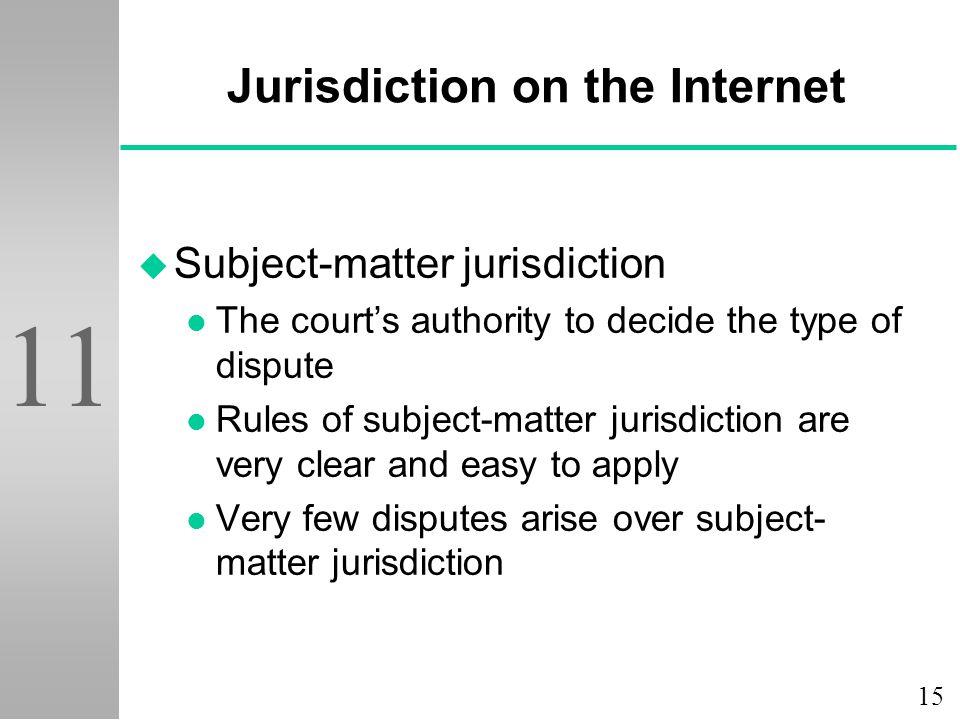 15 11 Jurisdiction on the Internet u Subject-matter jurisdiction l The court's authority to decide the type of dispute l Rules of subject-matter juris