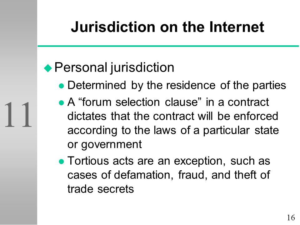 16 11 Jurisdiction on the Internet u Personal jurisdiction l Determined by the residence of the parties l A forum selection clause in a contract dictates that the contract will be enforced according to the laws of a particular state or government l Tortious acts are an exception, such as cases of defamation, fraud, and theft of trade secrets