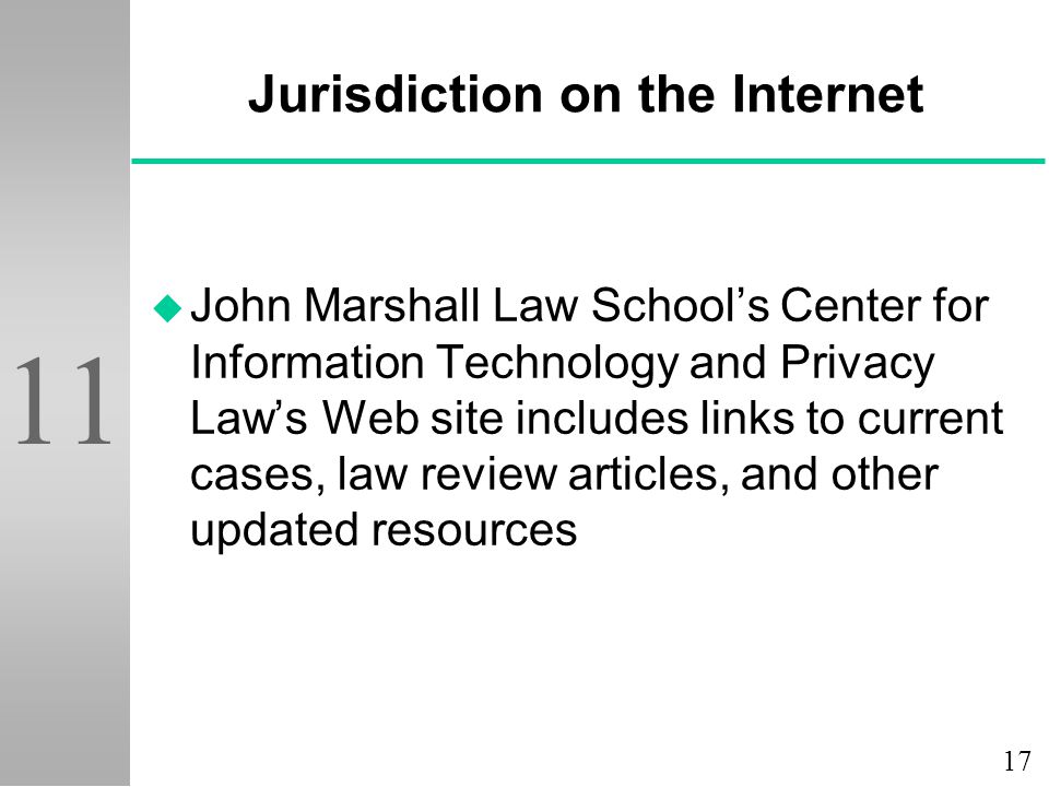 17 11 Jurisdiction on the Internet u John Marshall Law School's Center for Information Technology and Privacy Law's Web site includes links to current cases, law review articles, and other updated resources