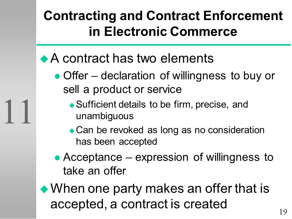 19 11 Contracting and Contract Enforcement in Electronic Commerce u A contract has two elements l Offer – declaration of willingness to buy or sell a product or service u Sufficient details to be firm, precise, and unambiguous u Can be revoked as long as no consideration has been accepted l Acceptance – expression of willingness to take an offer u When one party makes an offer that is accepted, a contract is created