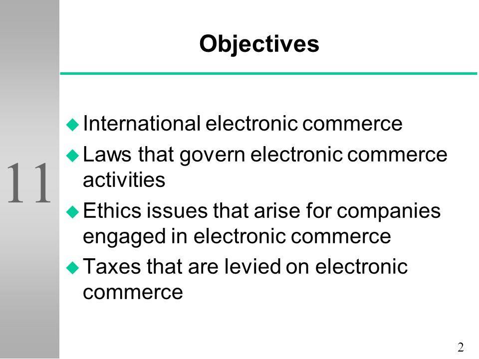 2 11 Objectives u International electronic commerce u Laws that govern electronic commerce activities u Ethics issues that arise for companies engaged