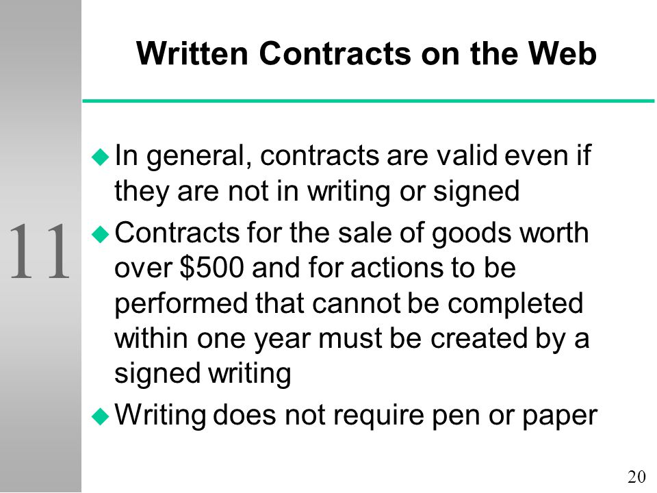 20 11 Written Contracts on the Web u In general, contracts are valid even if they are not in writing or signed u Contracts for the sale of goods worth over $500 and for actions to be performed that cannot be completed within one year must be created by a signed writing u Writing does not require pen or paper
