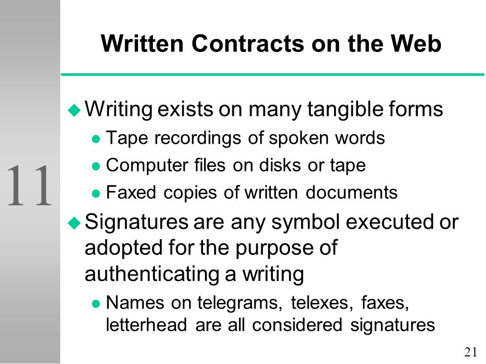 21 11 Written Contracts on the Web u Writing exists on many tangible forms l Tape recordings of spoken words l Computer files on disks or tape l Faxed