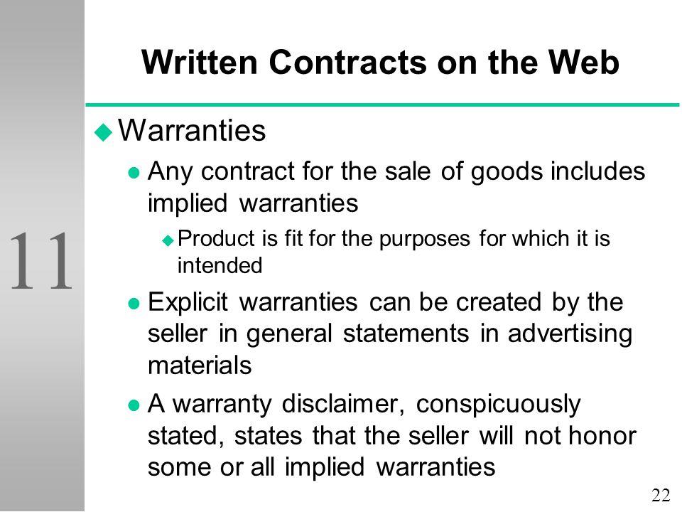 22 11 Written Contracts on the Web u Warranties l Any contract for the sale of goods includes implied warranties u Product is fit for the purposes for which it is intended l Explicit warranties can be created by the seller in general statements in advertising materials l A warranty disclaimer, conspicuously stated, states that the seller will not honor some or all implied warranties