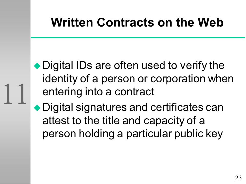 23 11 Written Contracts on the Web u Digital IDs are often used to verify the identity of a person or corporation when entering into a contract u Digital signatures and certificates can attest to the title and capacity of a person holding a particular public key