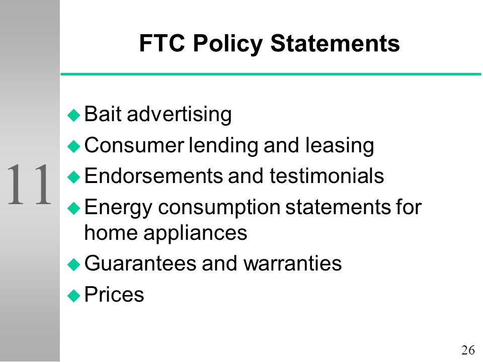 26 11 FTC Policy Statements u Bait advertising u Consumer lending and leasing u Endorsements and testimonials u Energy consumption statements for home appliances u Guarantees and warranties u Prices