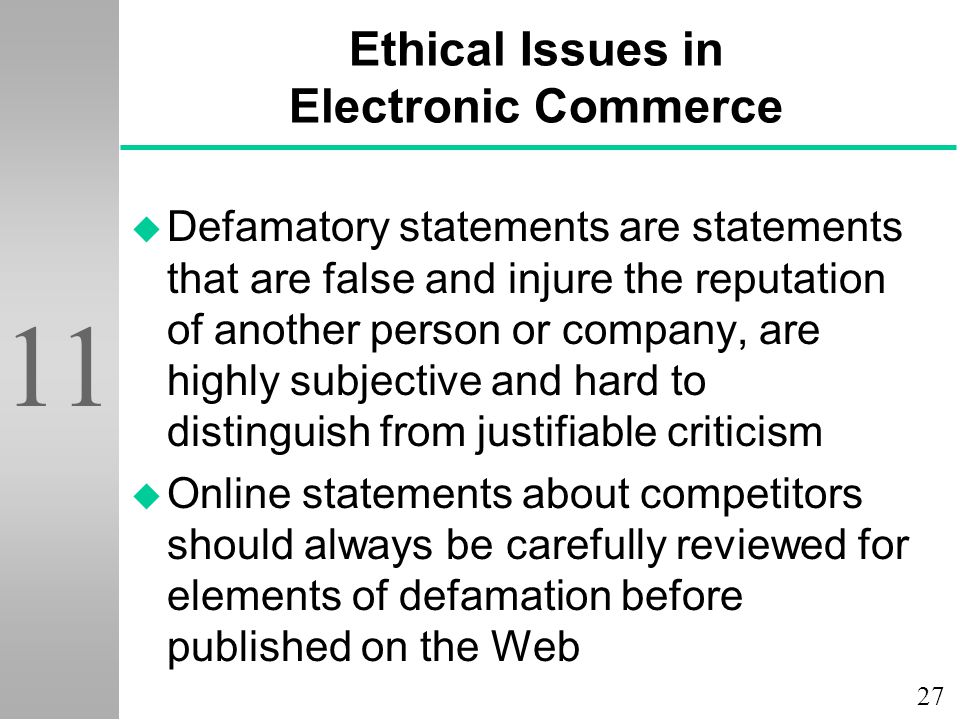 27 11 Ethical Issues in Electronic Commerce u Defamatory statements are statements that are false and injure the reputation of another person or company, are highly subjective and hard to distinguish from justifiable criticism u Online statements about competitors should always be carefully reviewed for elements of defamation before published on the Web