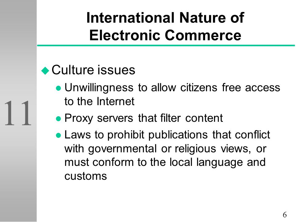 6 11 International Nature of Electronic Commerce u Culture issues l Unwillingness to allow citizens free access to the Internet l Proxy servers that filter content l Laws to prohibit publications that conflict with governmental or religious views, or must conform to the local language and customs
