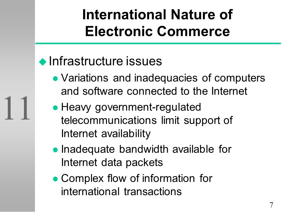 7 11 International Nature of Electronic Commerce u Infrastructure issues l Variations and inadequacies of computers and software connected to the Internet l Heavy government-regulated telecommunications limit support of Internet availability l Inadequate bandwidth available for Internet data packets l Complex flow of information for international transactions