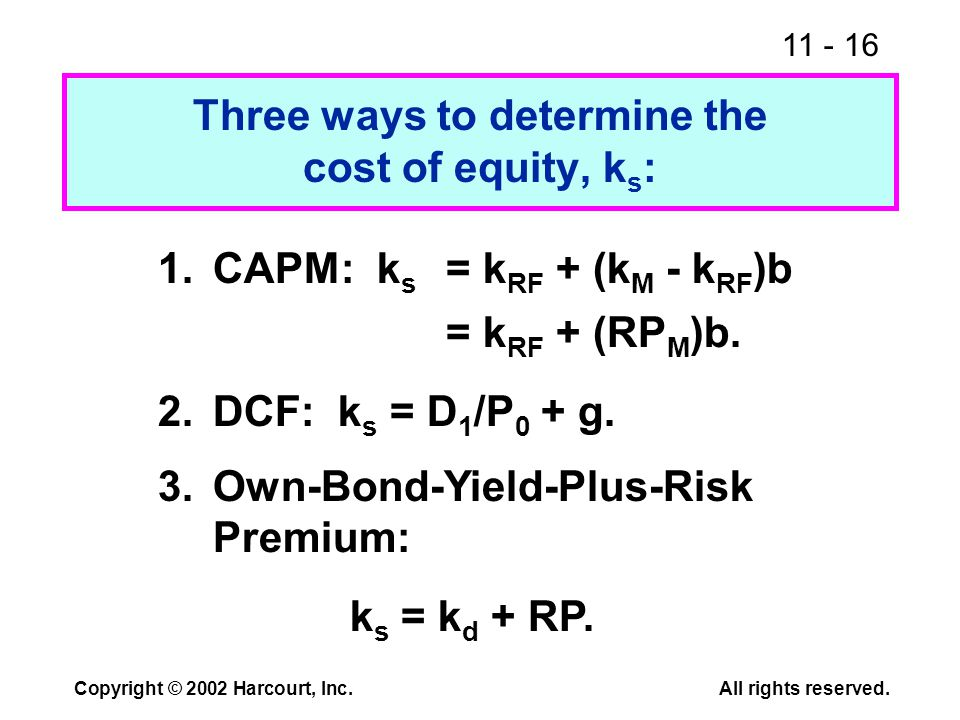 11 - 16 Copyright © 2002 Harcourt, Inc.All rights reserved. Three ways to determine the cost of equity, k s : 1.CAPM: k s = k RF + (k M - k RF )b = k