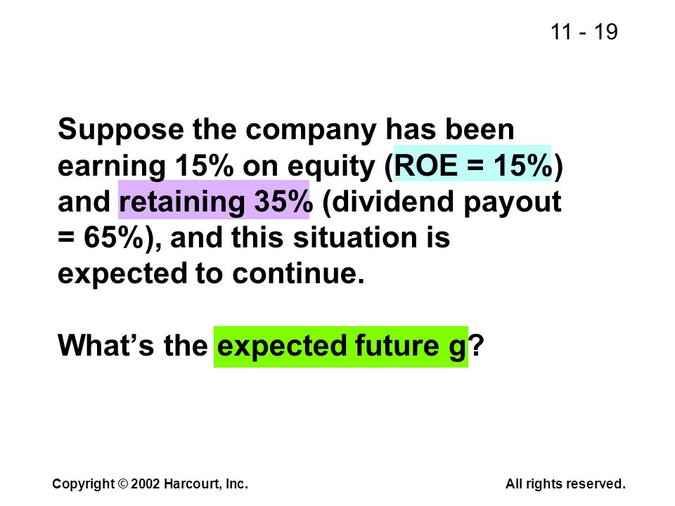 11 - 19 Copyright © 2002 Harcourt, Inc.All rights reserved. Suppose the company has been earning 15% on equity (ROE = 15%) and retaining 35% (dividend