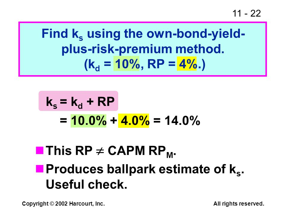 11 - 22 Copyright © 2002 Harcourt, Inc.All rights reserved. Find k s using the own-bond-yield- plus-risk-premium method. (k d = 10%, RP = 4%.) This RP