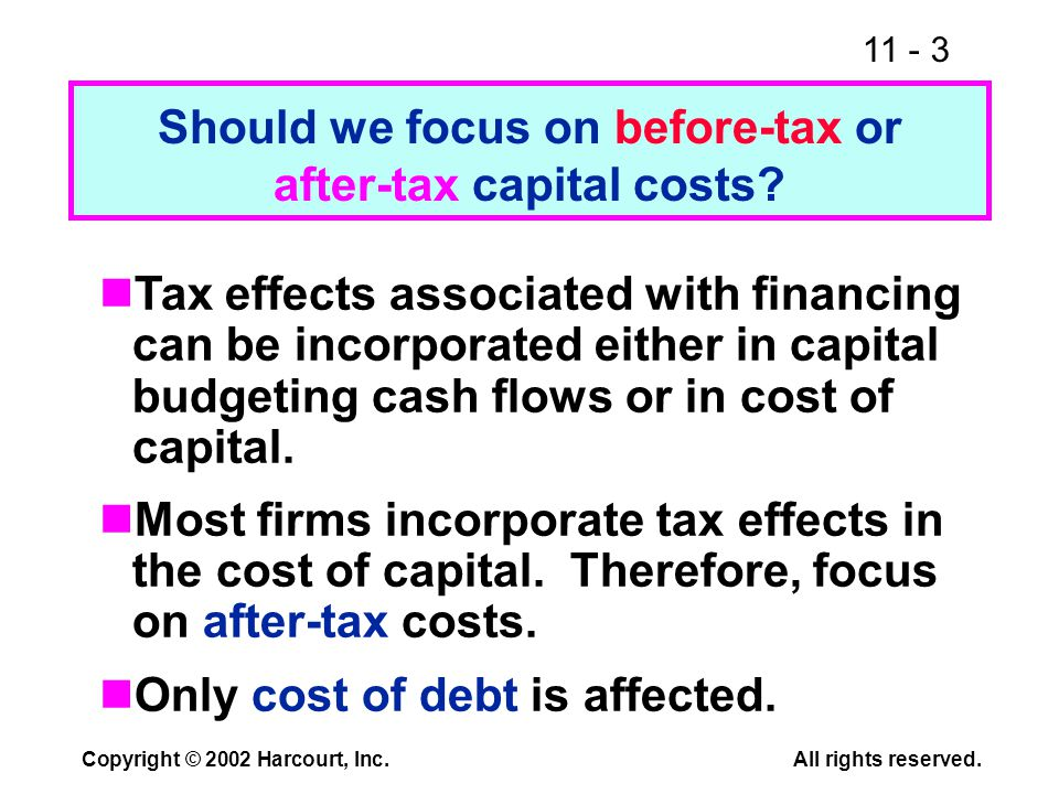 11 - 3 Copyright © 2002 Harcourt, Inc.All rights reserved. Should we focus on before-tax or after-tax capital costs? Tax effects associated with finan