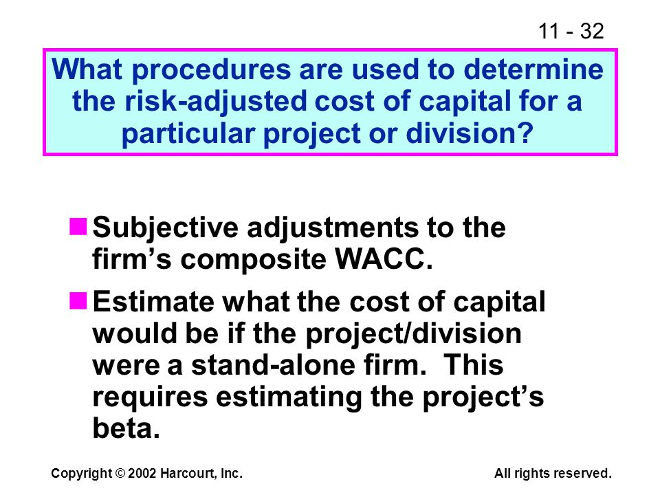 11 - 32 Copyright © 2002 Harcourt, Inc.All rights reserved. Subjective adjustments to the firm's composite WACC. Estimate what the cost of capital wou